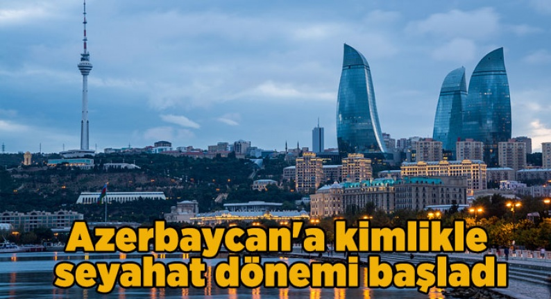 Azerbaycan'a kimlikle seyahat dönemi başladı