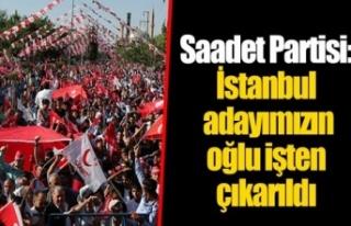 Saadet Partisi: İstanbul adayımızın oğlu işten...