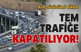 TEM trafiğe kapatılıyor!