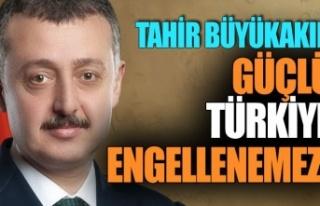 Büyükakın 'Güçlü Türkiye Engellenemez'