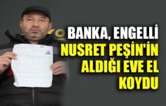 Banka Engelli Nusret Peşin'in aldığı eve el koydu