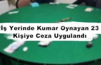 İş yerinde kumar oynayan 23 kişiye ceza uygulandı