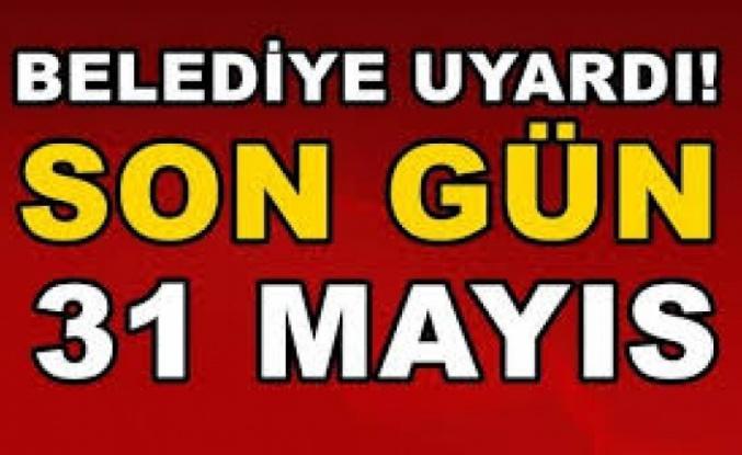 Belediye uyardı! Son gün 31 Mayıs