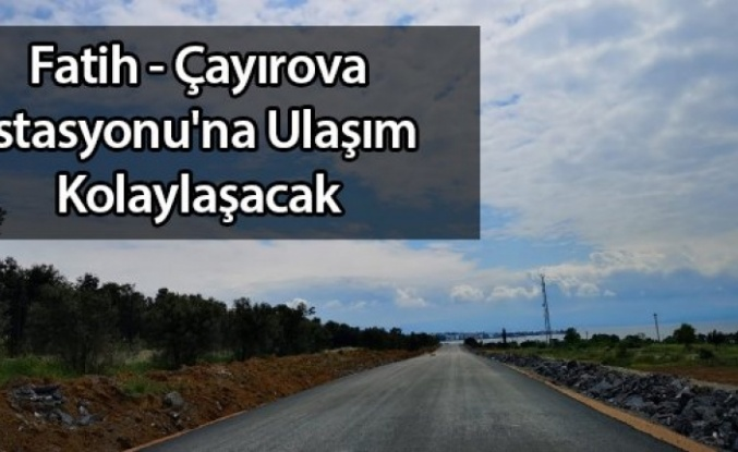 Fatih - Çayırova istasyonuna ulaşım artık daha kolay olacak