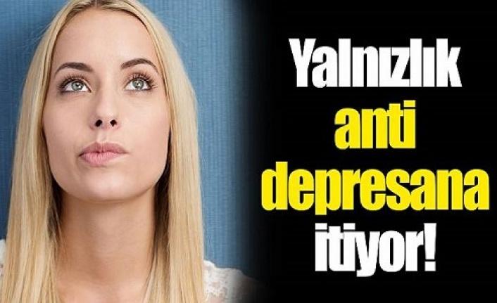 Yalnızlık Antidepresana itiyor.